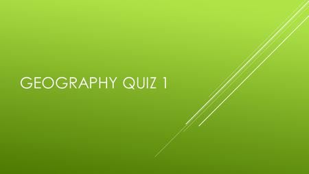 GEOGRAPHY QUIZ 1. WHERE DO YOU LIVE? 1. CONTINENT 2. COUNTRY 3. REGION 4. STATE 5. COUNTY.