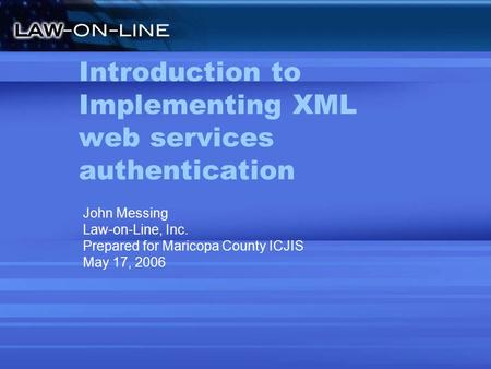 Introduction to Implementing XML web services authentication John Messing Law-on-Line, Inc. Prepared for Maricopa County ICJIS May 17, 2006.
