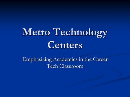 Metro Technology Centers Emphasizing Academics in the Career Tech Classroom.