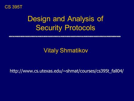 Design and Analysis of Security Protocols Vitaly Shmatikov CS 395T