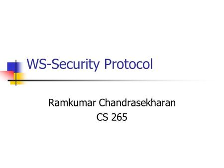 WS-Security Protocol Ramkumar Chandrasekharan CS 265.