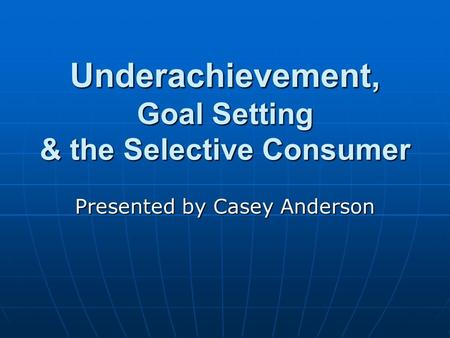 Underachievement, Goal Setting & the Selective Consumer Presented by Casey Anderson.