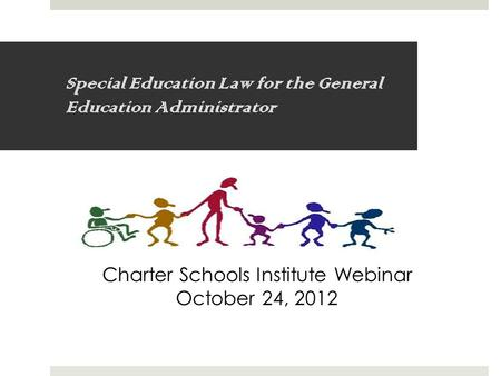 Special Education Law for the General Education Administrator Charter Schools Institute Webinar October 24, 2012.