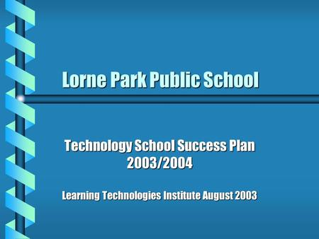 Lorne Park Public School Lorne Park Public School Technology School Success Plan 2003/2004 Learning Technologies Institute August 2003.