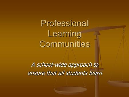 Professional Learning Communities A school-wide approach to ensure that all students learn.
