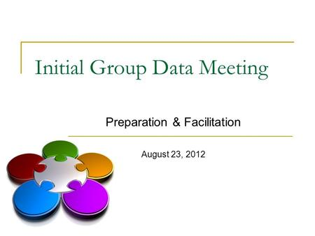 Initial Group Data Meeting Preparation & Facilitation August 23, 2012.