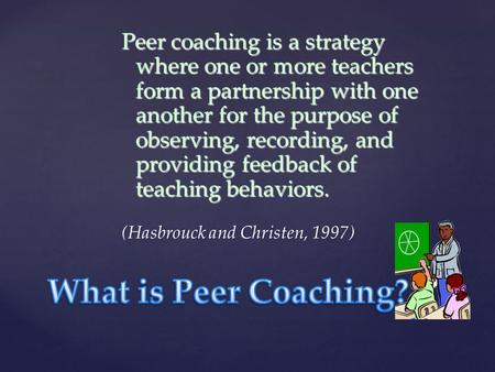 Peer coaching is a strategy where one or more teachers form a partnership with one another for the purpose of observing, recording, and providing feedback.
