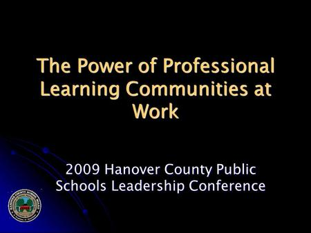 The Power of Professional Learning Communities at Work 2009 Hanover County Public Schools Leadership Conference.