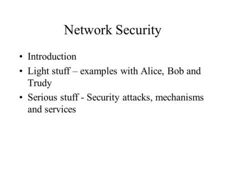 Network Security Introduction Light stuff – examples with Alice, Bob and Trudy Serious stuff - Security attacks, mechanisms and services.