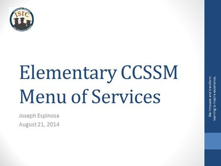 Elementary CCSSM Menu of Services Joseph Espinosa August 21, 2014 We innovate and transform learning to inspire excellence.