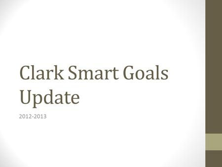 Clark Smart Goals Update 2012-2013. Attendance Average daily attendance: Goal 96% ADA 95.02% Attendance Hearings Held Level 1's –15 What have we done……