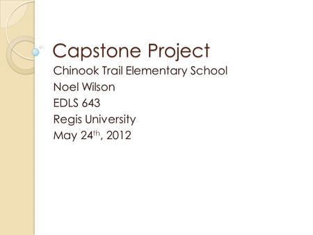 Capstone Project Chinook Trail Elementary School Noel Wilson EDLS 643 Regis University May 24 th, 2012.