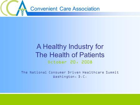 Convenient Care Association A Healthy Industry for The Health of Patients October 20, 2008 The National Consumer Driven Healthcare Summit Washington, D.C.