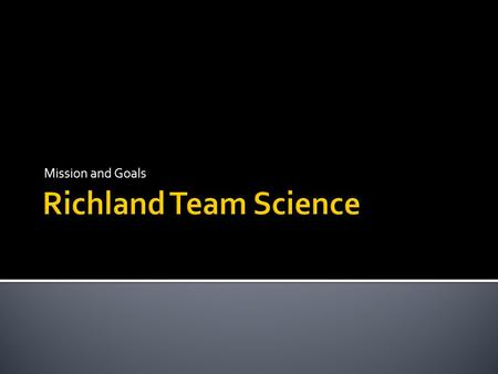 Mission and Goals.  The mission of the Richland Science Team is:  To provide monthly standards based science lessons that engage students in memorable.