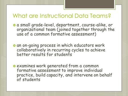 What are Instructional Data Teams?  a small grade-level, department, course-alike, or organizational team (joined together through the use of a common.