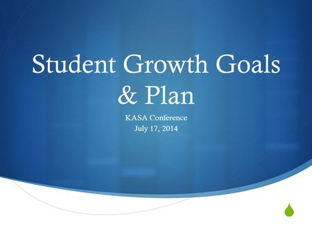  Student Growth Goals & Plan KASA Conference July 17, 2014.