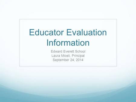 Educator Evaluation Information Edward Everett School Laura Miceli, Principal September 24, 2014.