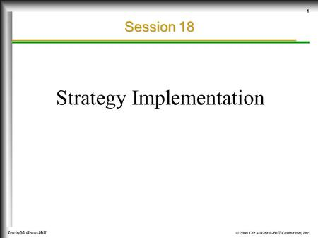 © 2000 The McGraw-Hill Companies, Inc. Irwin/McGraw-Hill 1 Session 18 Strategy Implementation.