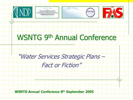 "WSNTG Annual Conference 8 th September 2005 WSNTG 9 th Annual Conference ""Water Services Strategic Plans – Fact or Fiction"""