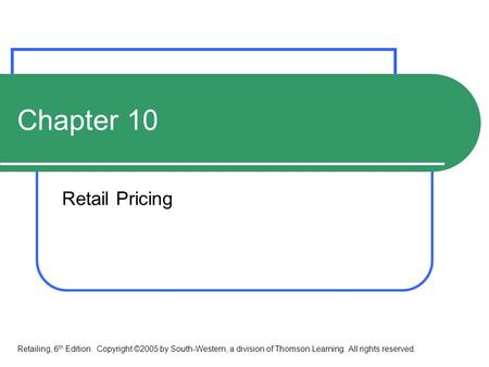 Chapter 10 Retail Pricing Retailing, 6 th Edition. Copyright ©2005 by South-Western, a division of Thomson Learning. All rights reserved.