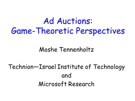 Ad Auctions: Game-Theoretic Perspectives Moshe Tennenholtz Technion—Israel Institute of Technology and Microsoft Research.