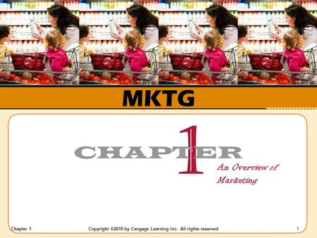 Chapter 1 Copyright ©2010 by Cengage Learning Inc. All rights reserved 1 MKTG 1 CHAPTER An Overview of Marketing.