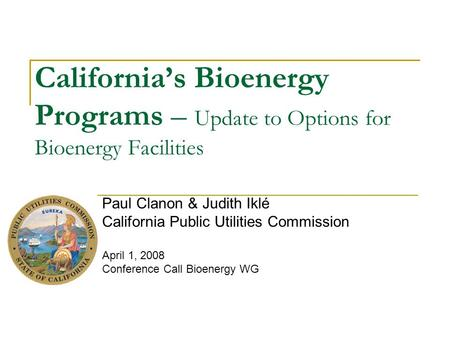 California's Bioenergy Programs – Update to Options for Bioenergy Facilities Paul Clanon & Judith Iklé California Public Utilities Commission April 1,