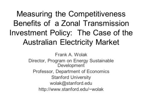 Measuring the Competitiveness Benefits of a Zonal <strong>Transmission</strong> Investment Policy: The Case of the Australian Electricity Market Frank A. Wolak Director,