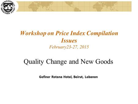 Workshop on Price Index Compilation Issues February23-27, 2015 Quality Change and New Goods Gefinor Rotana Hotel, Beirut, Lebanon.