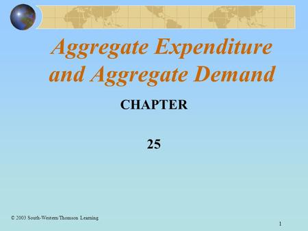 1 Aggregate Expenditure and Aggregate Demand CHAPTER 25 © 2003 South-Western/Thomson Learning.