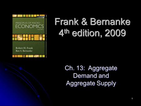 1 Frank & Bernanke 4 th edition, 2009 Ch. 13: Aggregate Demand and Aggregate Supply.