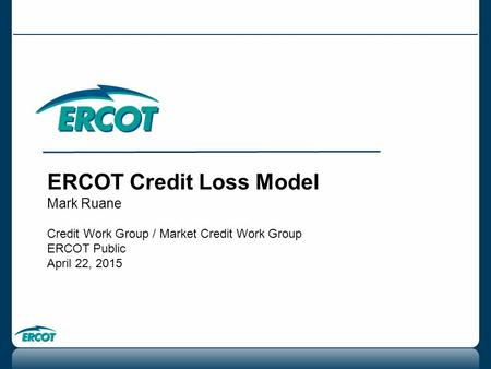 ERCOT Credit Loss Model Mark Ruane Credit Work Group / Market Credit Work Group ERCOT Public April 22, 2015.