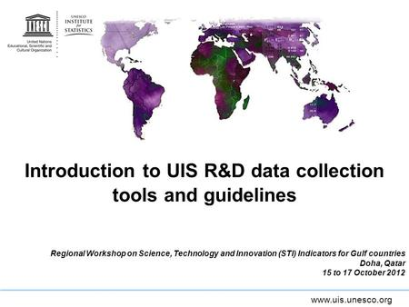 Www.uis.unesco.org Introduction to UIS R&D data collection tools and guidelines Regional Workshop on Science, Technology and Innovation (STI) Indicators.