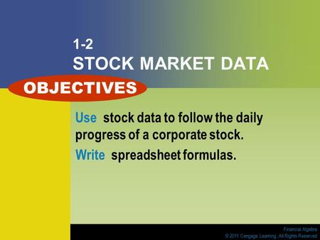 Financial Algebra © 2011 Cengage Learning. All Rights Reserved 1-2 STOCK MARKET DATA Use stock data to follow the daily progress of a corporate stock.