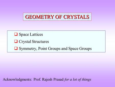  Space Lattices  Crystal Structures  Symmetry, Point Groups and Space Groups GEOMETRY OF CRYSTALS Acknowledgments: Prof. Rajesh Prasad for a lot of.