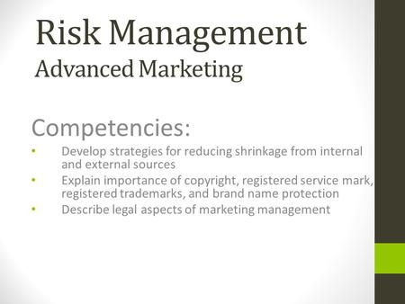 Risk Management Advanced Marketing Competencies: Develop strategies for reducing shrinkage from internal and external sources Explain importance of copyright,