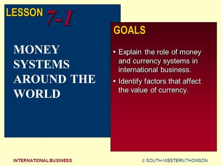 © SOUTH-WESTERN THOMSONINTERNATIONAL BUSINESS LESSON7-1 GOALS  Explain the role of money and currency systems in international business.  Identify factors.