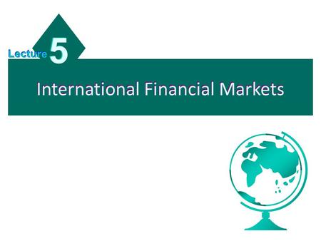 International Financial Markets 5 5 Lecture. Chapter Objectives To describe the background and corporate use of the following international financial.