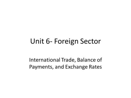 Unit 6- Foreign Sector International Trade, Balance of Payments, and Exchange Rates.
