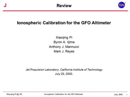 1 J July, 2000. 1 Ionospheric Calibration for the GFO AltimeterXiaoqing JPL Review Ionospheric Calibration for the GFO Altimeter Xiaoqing Pi Byron.