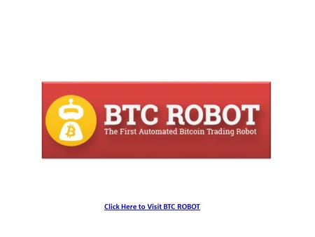 Click Here to Visit BTC ROBOT. The World`s First Automated Bitcoin Trading Robot! (No Brokers, No Binaries, No Forex, No Banks, No Holidays, No Censorship!...Entirely.