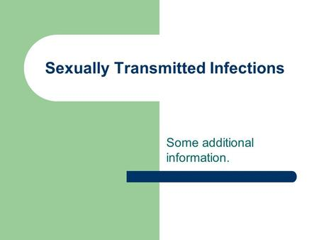 Sexually Transmitted Infections Some additional information.