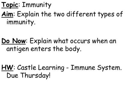 Topic: Immunity Aim: Explain the two different types of immunity. Do Now: Explain what occurs when an antigen enters the body. HW: Castle Learning - Immune.