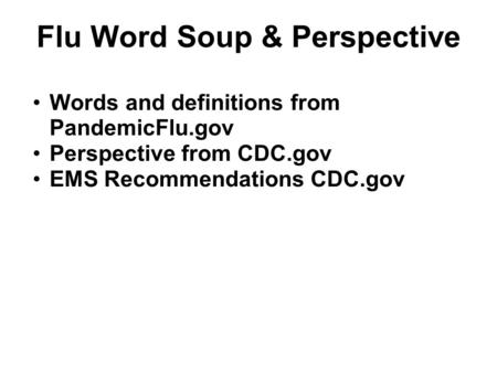 Flu Word Soup & Perspective Words and definitions from PandemicFlu.gov Perspective from CDC.gov EMS Recommendations CDC.gov.