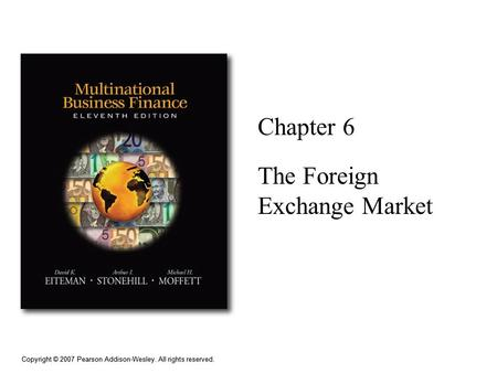 Copyright © 2007 Pearson Addison-Wesley. All rights reserved. Chapter 6 The Foreign Exchange Market.