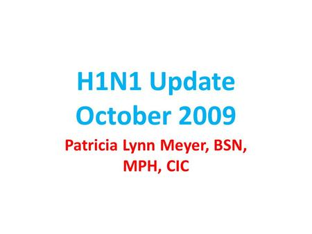 H1N1 Update October 2009 Patricia Lynn Meyer, BSN, MPH, CIC.