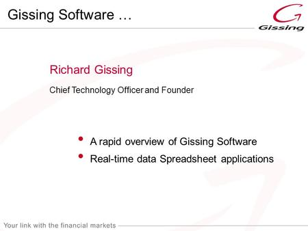 Richard Gissing Chief Technology Officer and Founder Gissing Software … A rapid overview of Gissing Software Real-time data Spreadsheet applications.