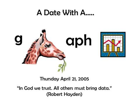 "A Date With A….. g aph Thursday April 21, 2005 ""In God we trust. All others must bring data."" (Robert Hayden)"