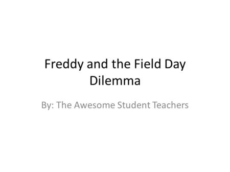 Freddy and the Field Day Dilemma By: The Awesome Student Teachers.