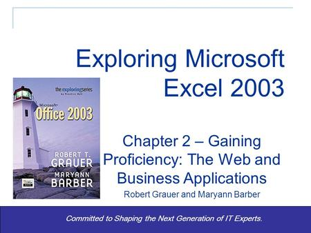 Exploring Office 2003 - Grauer and Barber 1 Committed to Shaping the Next Generation of IT Experts. Chapter 2 – Gaining Proficiency: The Web and Business.